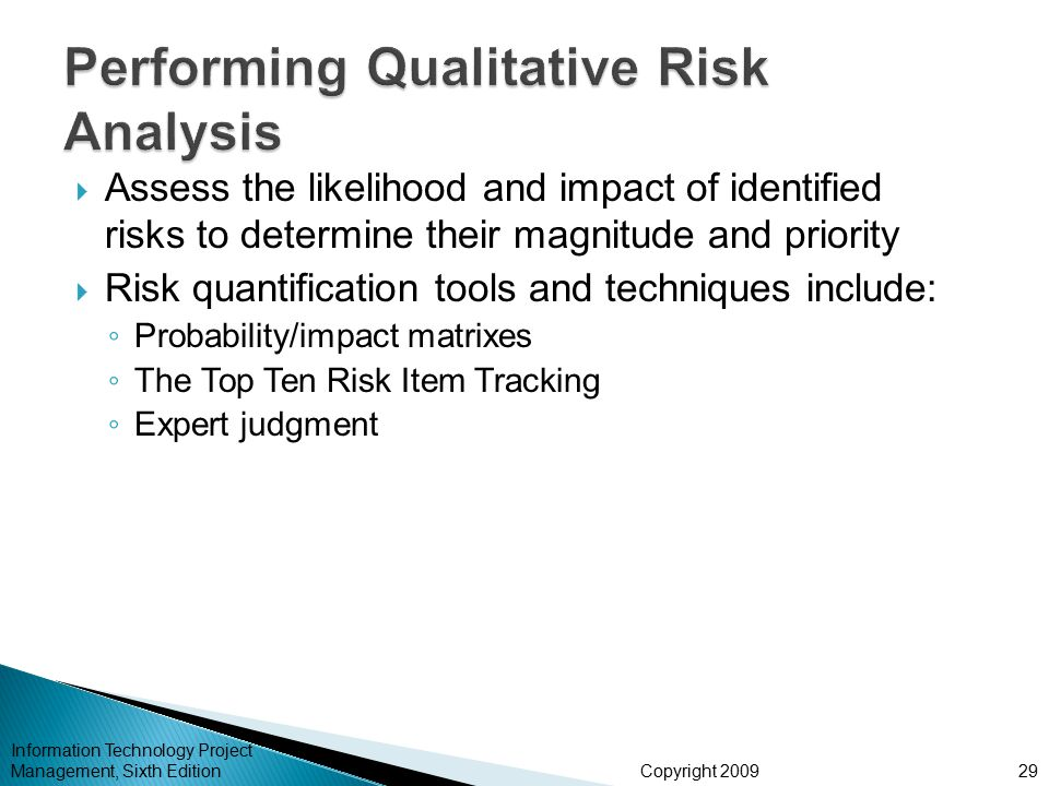 Copyright 2009  Assess the likelihood and impact of identified risks to determine their magnitude and priority  Risk quantification tools and techniques include: ◦ Probability/impact matrixes ◦ The Top Ten Risk Item Tracking ◦ Expert judgment Information Technology Project Management, Sixth Edition29