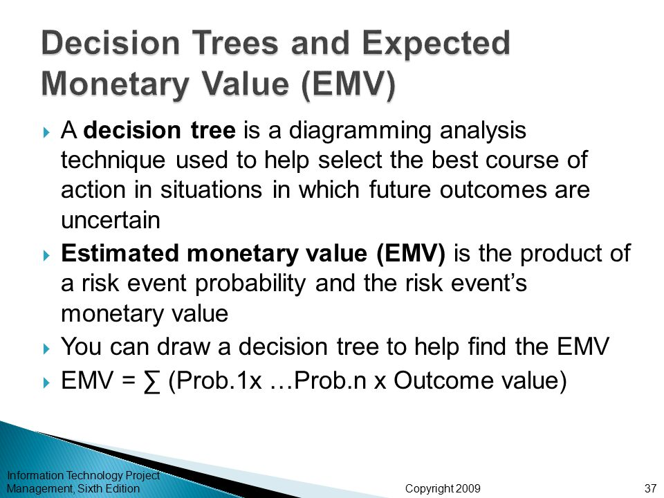 Copyright 2009  A decision tree is a diagramming analysis technique used to help select the best course of action in situations in which future outcomes are uncertain  Estimated monetary value (EMV) is the product of a risk event probability and the risk event's monetary value  You can draw a decision tree to help find the EMV  EMV = ∑ (Prob.1x …Prob.n x Outcome value) Information Technology Project Management, Sixth Edition37