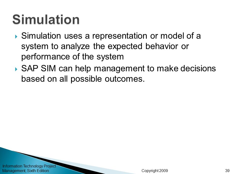 Copyright 2009  Simulation uses a representation or model of a system to analyze the expected behavior or performance of the system  SAP SIM can help management to make decisions based on all possible outcomes.