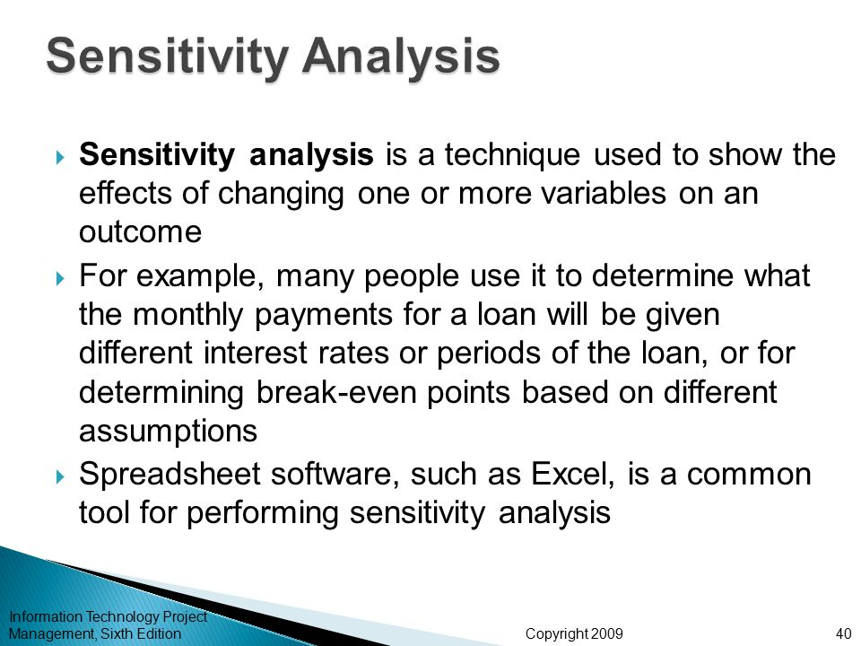 Copyright 2009  Sensitivity analysis is a technique used to show the effects of changing one or more variables on an outcome  For example, many people use it to determine what the monthly payments for a loan will be given different interest rates or periods of the loan, or for determining break-even points based on different assumptions  Spreadsheet software, such as Excel, is a common tool for performing sensitivity analysis Information Technology Project Management, Sixth Edition40