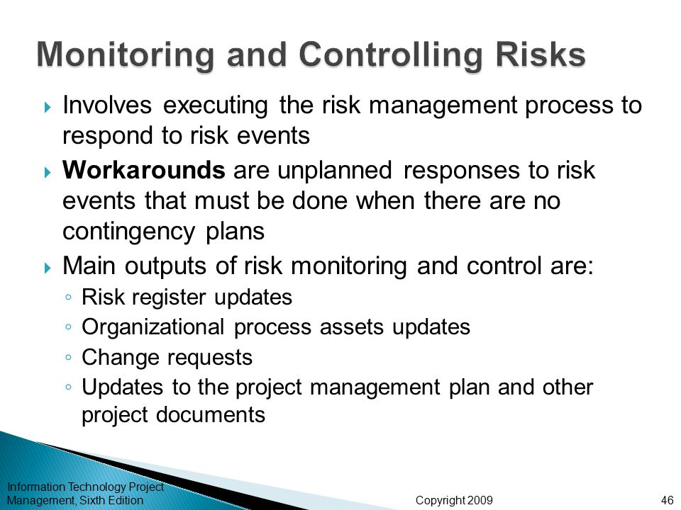 Copyright 2009  Involves executing the risk management process to respond to risk events  Workarounds are unplanned responses to risk events that must be done when there are no contingency plans  Main outputs of risk monitoring and control are: ◦ Risk register updates ◦ Organizational process assets updates ◦ Change requests ◦ Updates to the project management plan and other project documents Information Technology Project Management, Sixth Edition46
