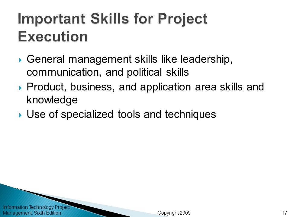 Copyright 2009  General management skills like leadership, communication, and political skills  Product, business, and application area skills and knowledge  Use of specialized tools and techniques Information Technology Project Management, Sixth Edition17