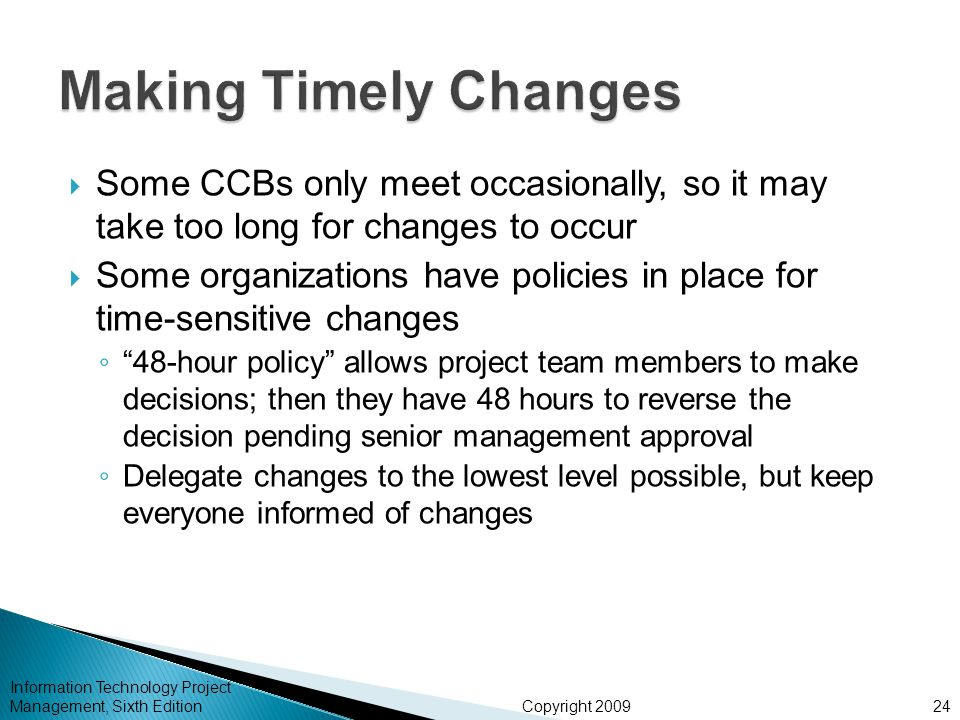 Copyright 2009  Some CCBs only meet occasionally, so it may take too long for changes to occur  Some organizations have policies in place for time-sensitive changes ◦ 48-hour policy allows project team members to make decisions; then they have 48 hours to reverse the decision pending senior management approval ◦ Delegate changes to the lowest level possible, but keep everyone informed of changes Information Technology Project Management, Sixth Edition24