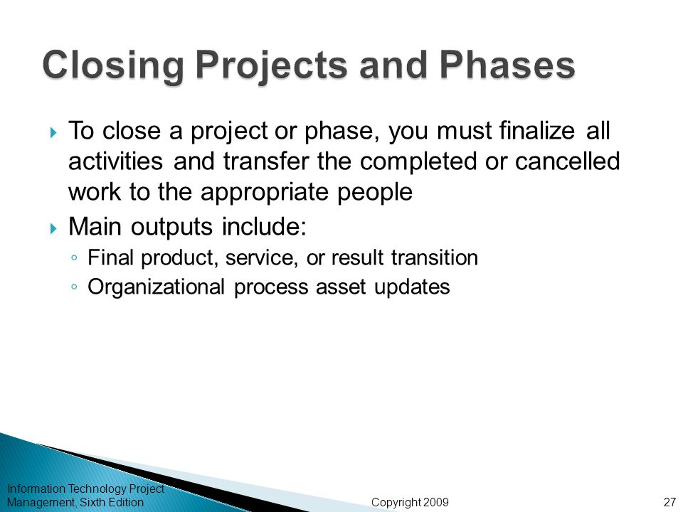 Copyright 2009  To close a project or phase, you must finalize all activities and transfer the completed or cancelled work to the appropriate people  Main outputs include: ◦ Final product, service, or result transition ◦ Organizational process asset updates Information Technology Project Management, Sixth Edition27