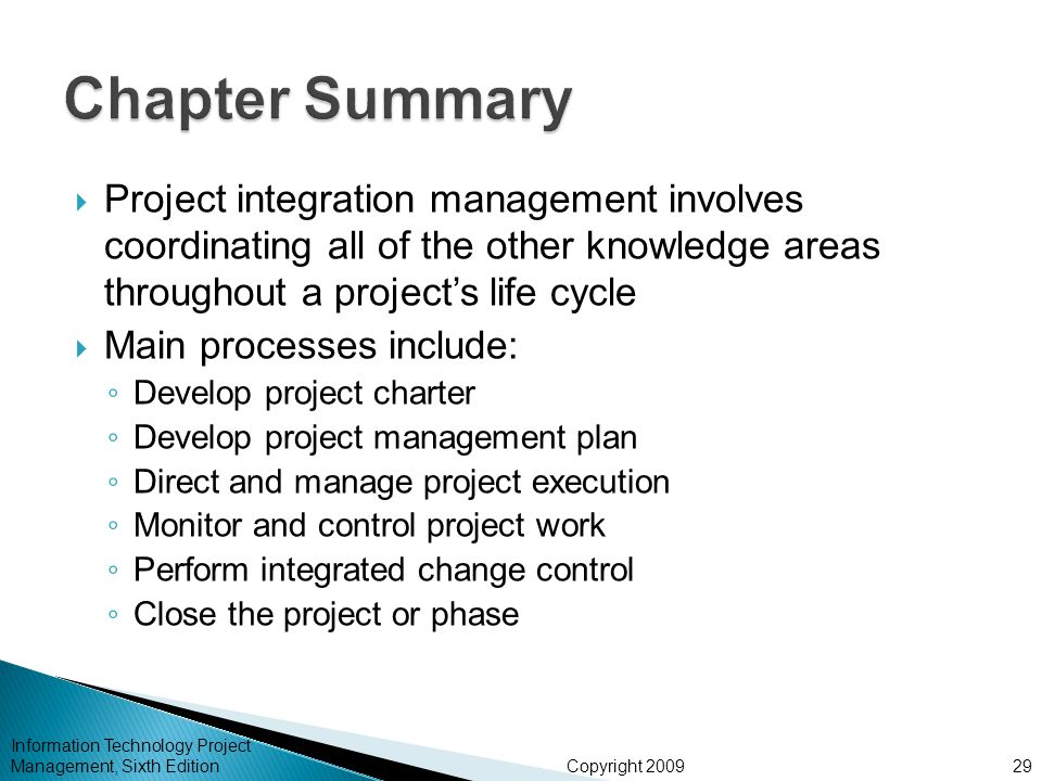 Copyright 2009  Project integration management involves coordinating all of the other knowledge areas throughout a project's life cycle  Main processes include: ◦ Develop project charter ◦ Develop project management plan ◦ Direct and manage project execution ◦ Monitor and control project work ◦ Perform integrated change control ◦ Close the project or phase Information Technology Project Management, Sixth Edition29