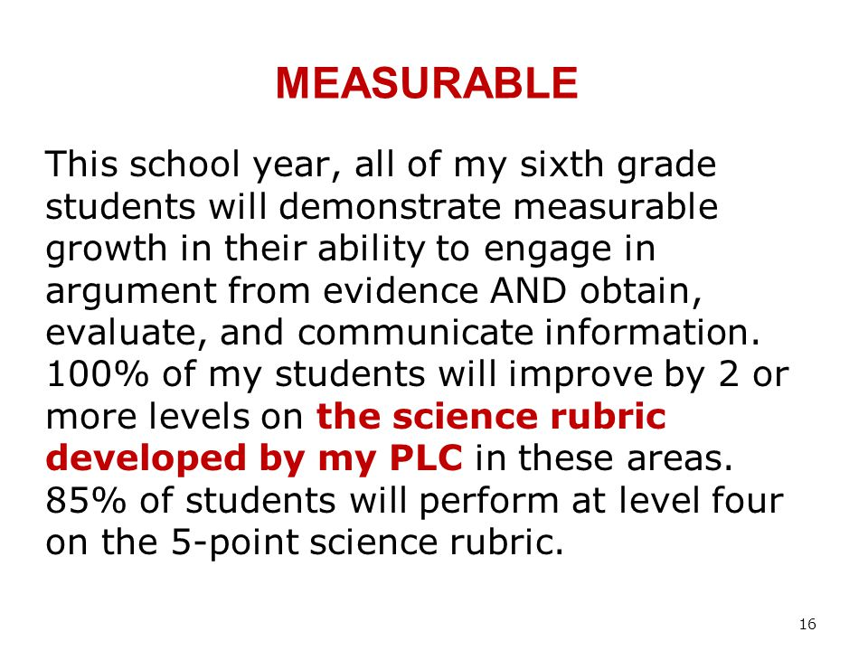 MEASURABLE This school year, all of my sixth grade students will demonstrate measurable growth in their ability to engage in argument from evidence AND obtain, evaluate, and communicate information.