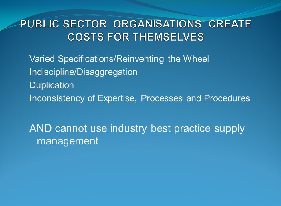 Varied Specifications/Reinventing the Wheel Indiscipline/Disaggregation Duplication Inconsistency of Expertise, Processes and Procedures AND cannot use industry best practice supply management