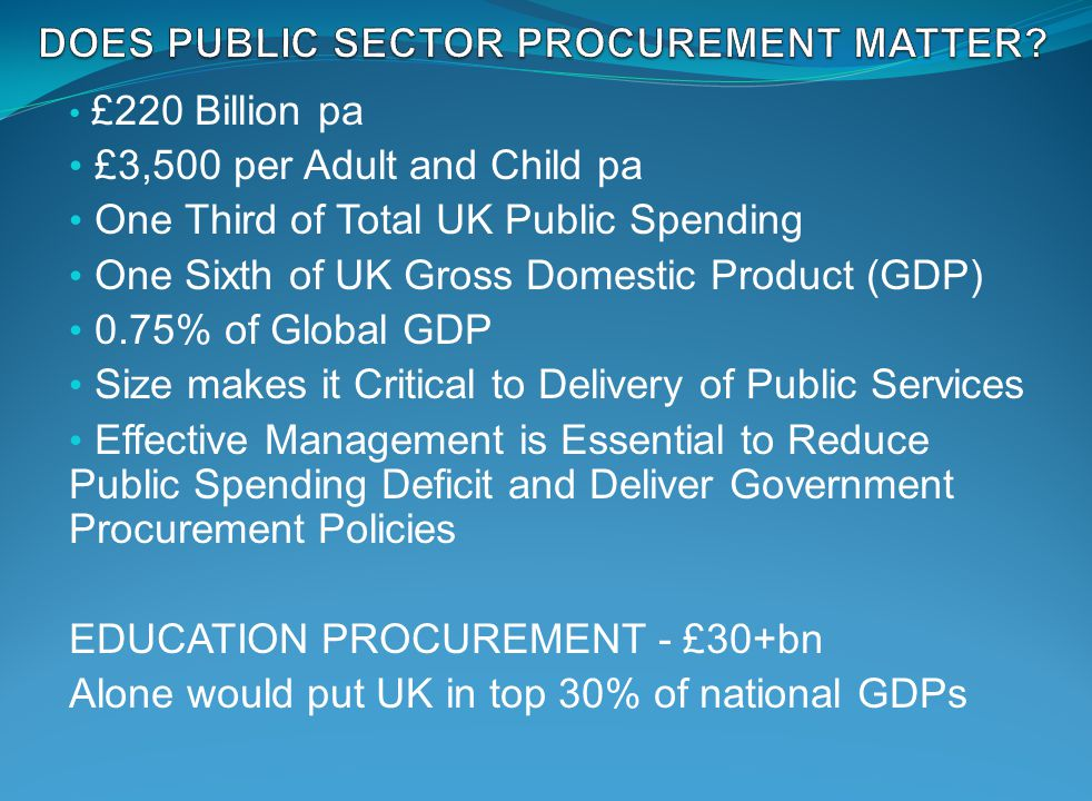 £220 Billion pa £3,500 per Adult and Child pa One Third of Total UK Public Spending One Sixth of UK Gross Domestic Product (GDP) 0.75% of Global GDP Size makes it Critical to Delivery of Public Services Effective Management is Essential to Reduce Public Spending Deficit and Deliver Government Procurement Policies EDUCATION PROCUREMENT - £30+bn Alone would put UK in top 30% of national GDPs