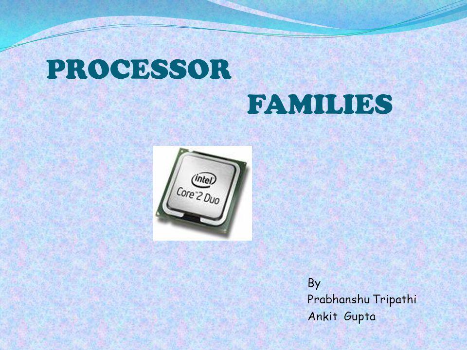 PROCESSOR FAMILIES By Prabhanshu Tripathi Ankit Gupta