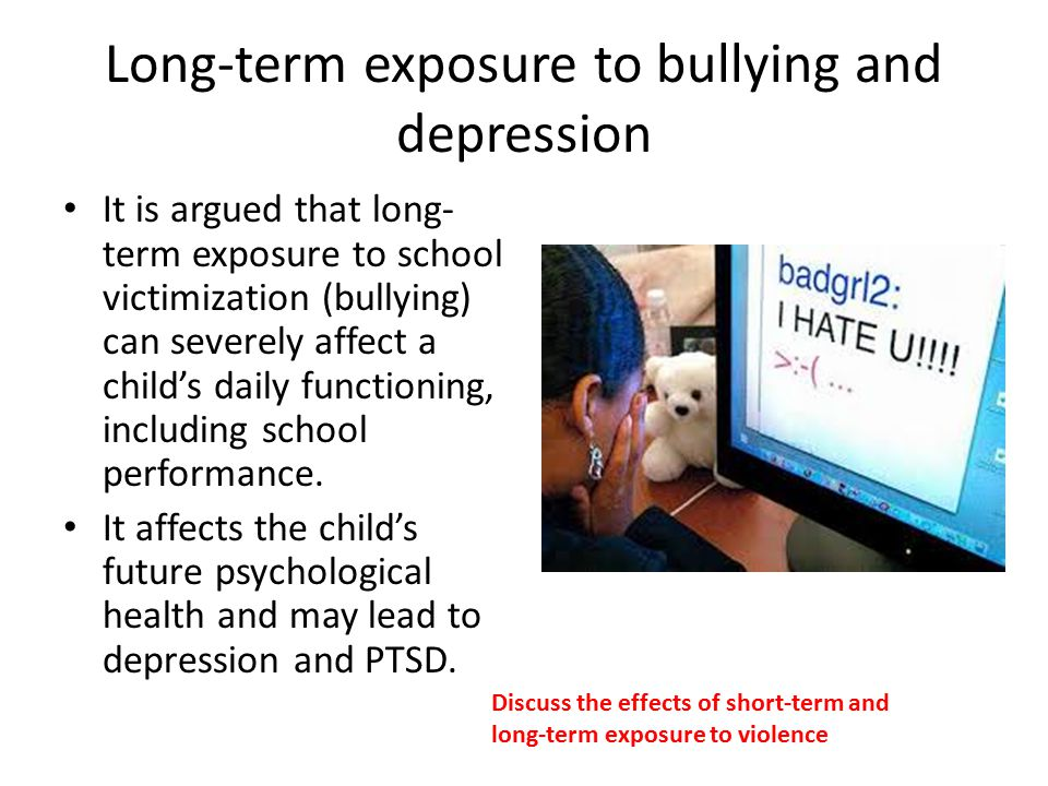 Long-term exposure to bullying and depression It is argued that long- term exposure to school victimization (bullying) can severely affect a child's daily functioning, including school performance.