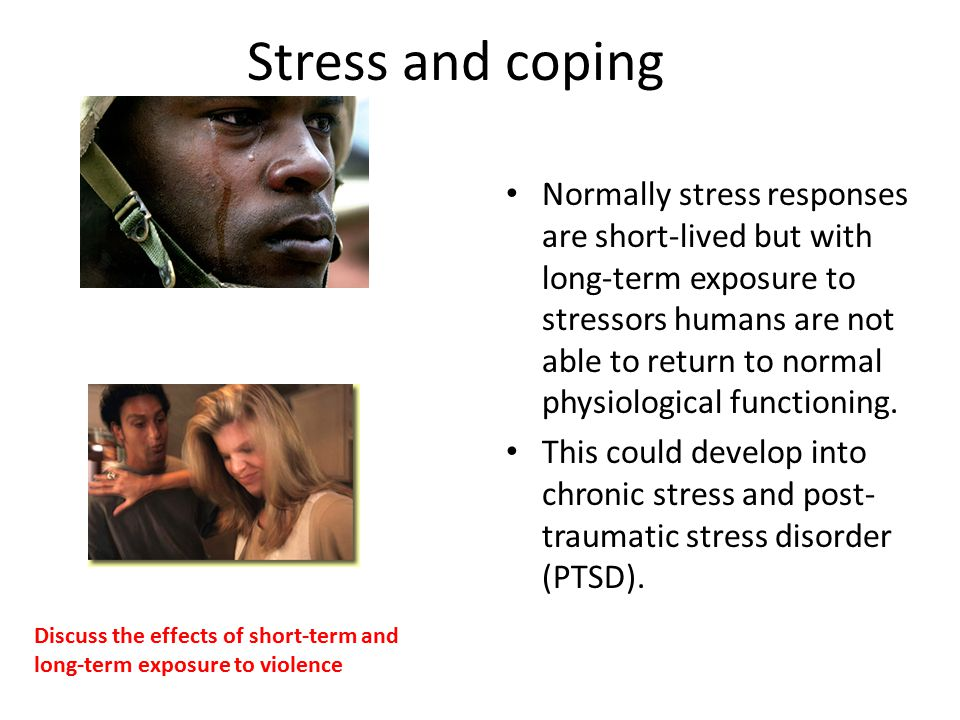 Stress and coping Normally stress responses are short-lived but with long-term exposure to stressors humans are not able to return to normal physiological functioning.