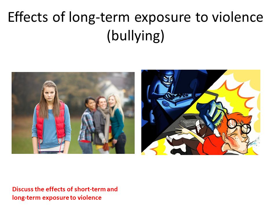 Effects of long-term exposure to violence (bullying) Discuss the effects of short-term and long ‑ term exposure to violence
