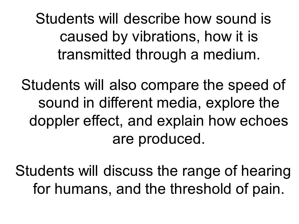 Students will describe how sound is caused by vibrations, how it is transmitted through a medium.