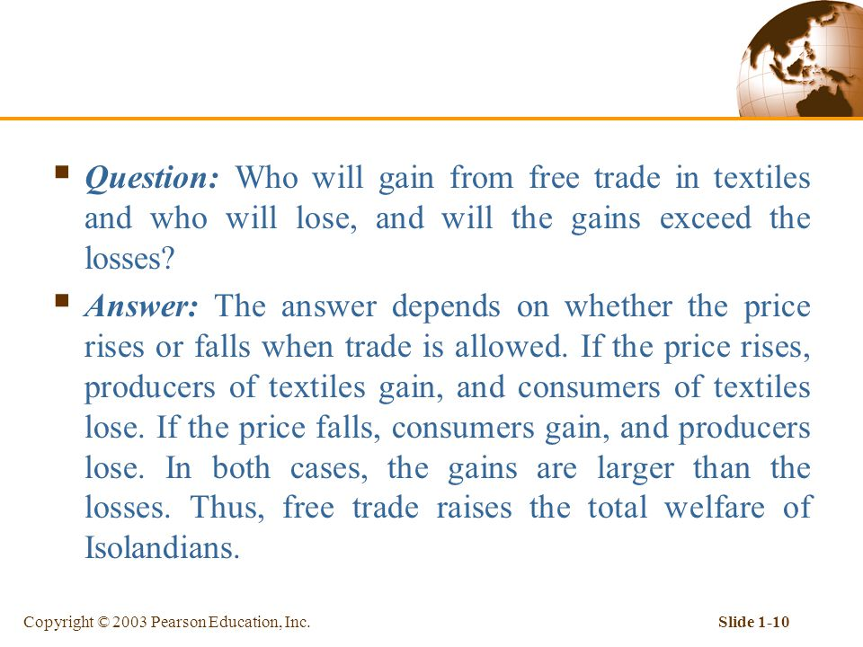 Copyright © 2003 Pearson Education, Inc.Slide 1-10  Question: Who will gain from free trade in textiles and who will lose, and will the gains exceed the losses.