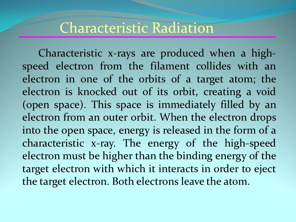 Characteristic Radiation Characteristic x-rays are produced when a high- speed electron from the filament collides with an electron in one of the orbits of a target atom; the electron is knocked out of its orbit, creating a void (open space).