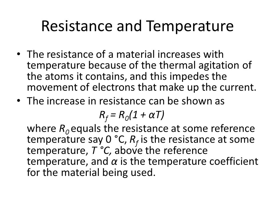 Resistance and Temperature The resistance of a material increases with temperature because of the thermal agitation of the atoms it contains, and this impedes the movement of electrons that make up the current.