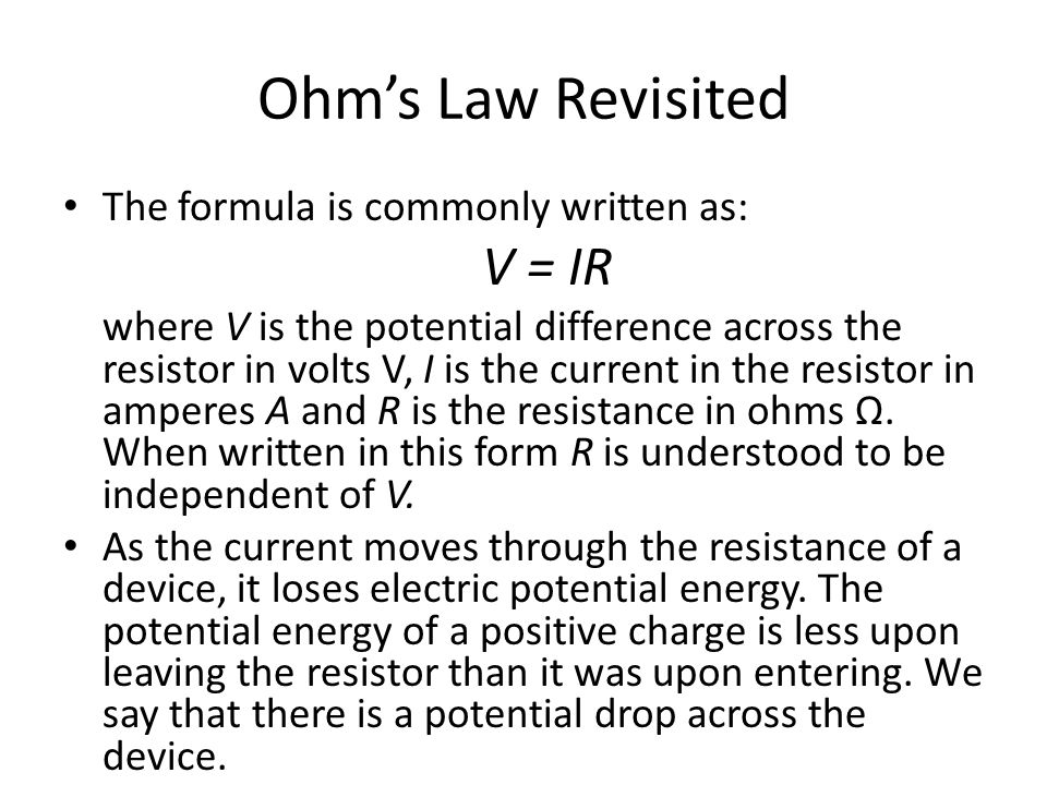Ohm's Law Revisited The formula is commonly written as: V = IR where V is the potential difference across the resistor in volts V, I is the current in the resistor in amperes A and R is the resistance in ohms Ω.