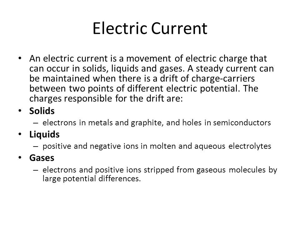 Electric Current An electric current is a movement of electric charge that can occur in solids, liquids and gases.