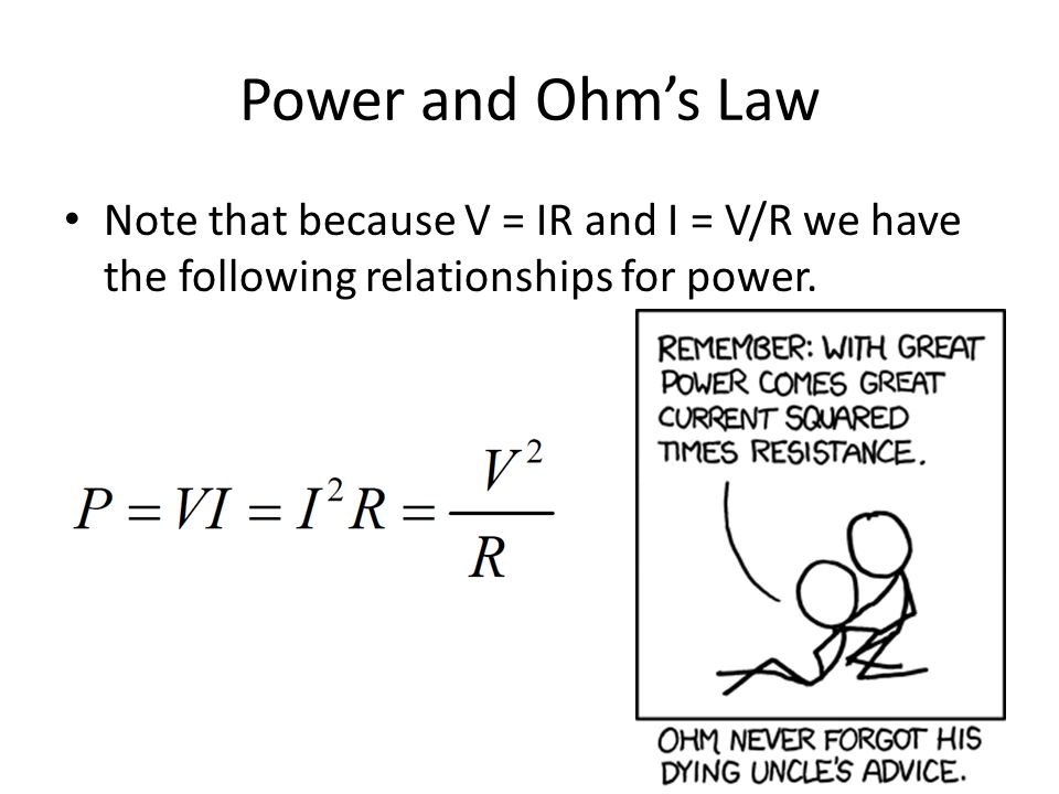 Power and Ohm's Law Note that because V = IR and I = V/R we have the following relationships for power.