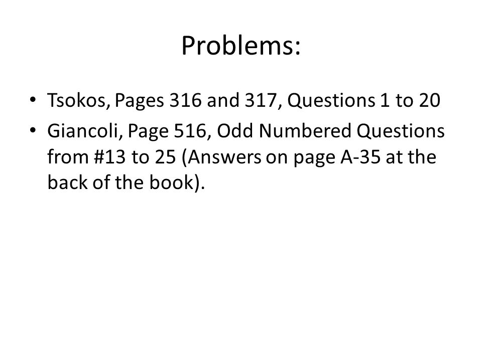 Problems: Tsokos, Pages 316 and 317, Questions 1 to 20 Giancoli, Page 516, Odd Numbered Questions from #13 to 25 (Answers on page A-35 at the back of the book).