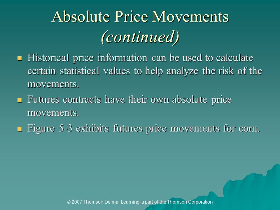© 2007 Thomson Delmar Learning, a part of the Thomson Corporation Absolute Price Movements (continued) Historical price information can be used to calculate certain statistical values to help analyze the risk of the movements.