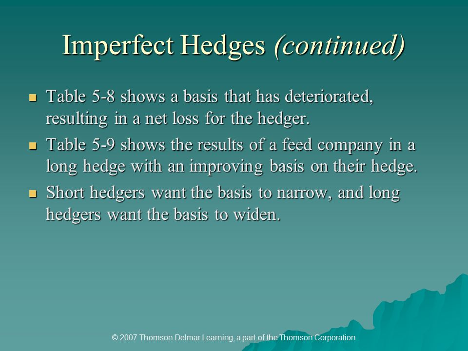 © 2007 Thomson Delmar Learning, a part of the Thomson Corporation Imperfect Hedges (continued) Table 5-8 shows a basis that has deteriorated, resulting in a net loss for the hedger.