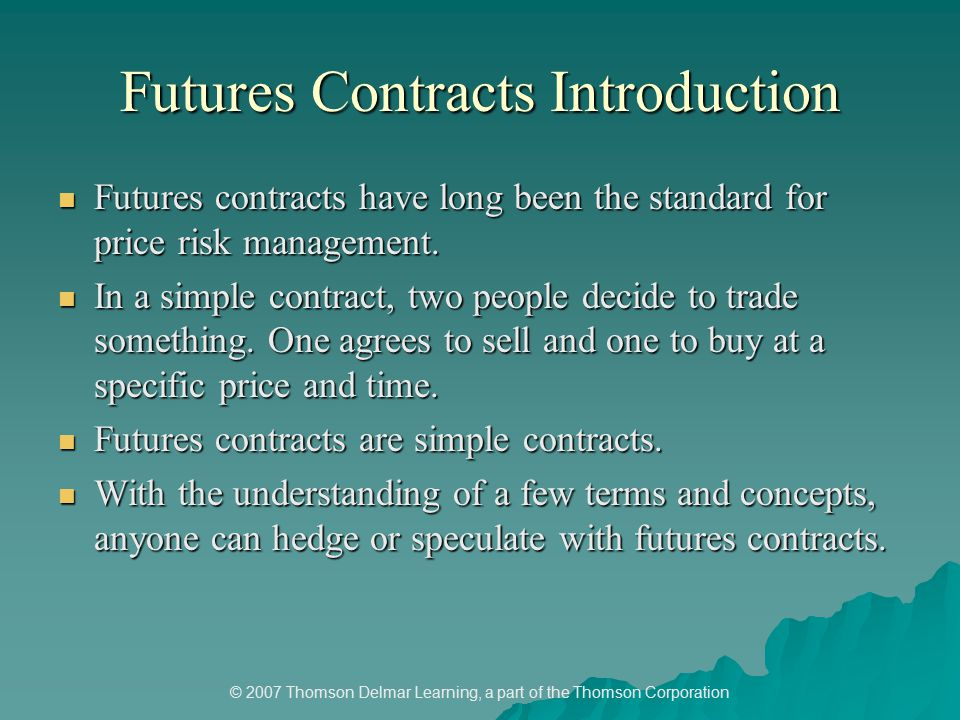 © 2007 Thomson Delmar Learning, a part of the Thomson Corporation Futures Contracts Introduction Futures contracts have long been the standard for price risk management.