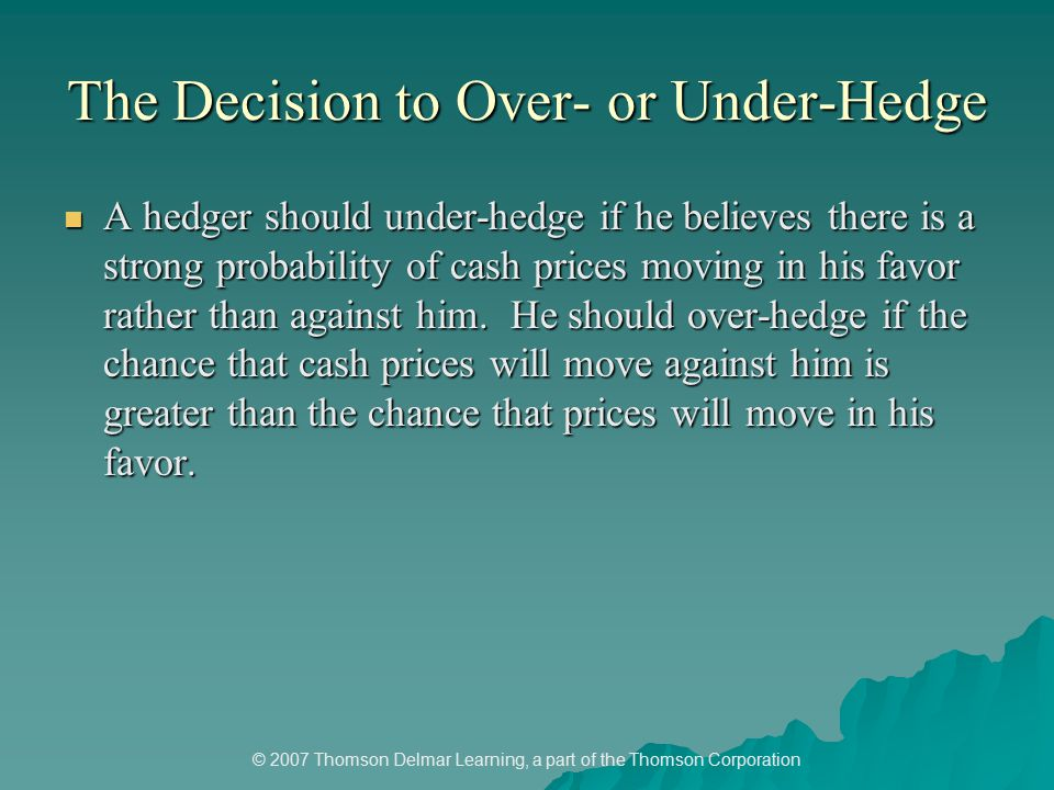© 2007 Thomson Delmar Learning, a part of the Thomson Corporation The Decision to Over- or Under-Hedge A hedger should under-hedge if he believes there is a strong probability of cash prices moving in his favor rather than against him.