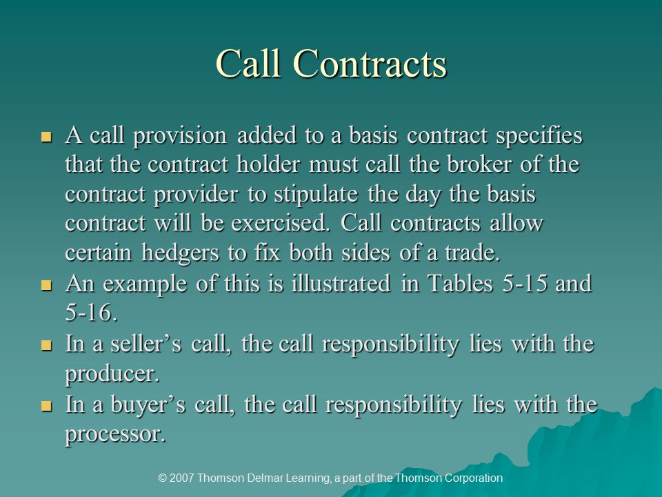 © 2007 Thomson Delmar Learning, a part of the Thomson Corporation Call Contracts A call provision added to a basis contract specifies that the contract holder must call the broker of the contract provider to stipulate the day the basis contract will be exercised.
