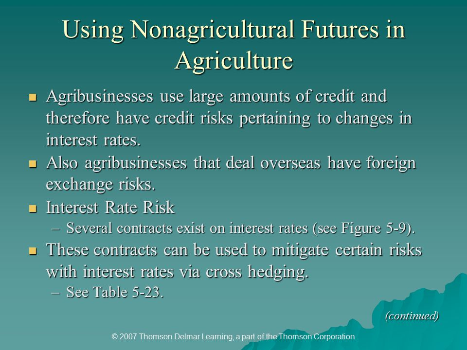 © 2007 Thomson Delmar Learning, a part of the Thomson Corporation Using Nonagricultural Futures in Agriculture Agribusinesses use large amounts of credit and therefore have credit risks pertaining to changes in interest rates.