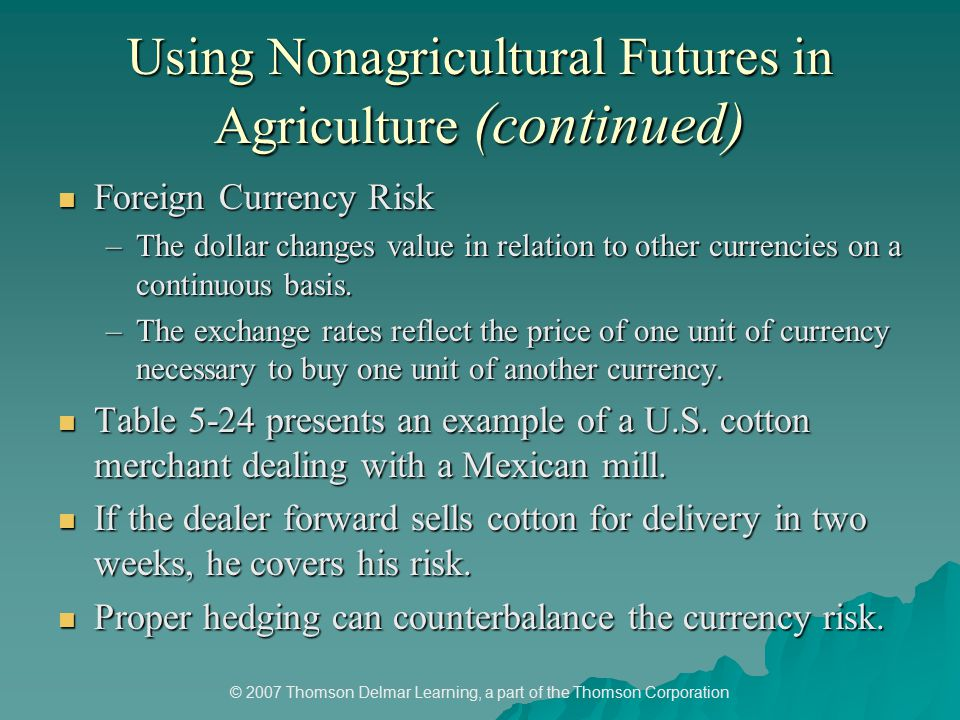 © 2007 Thomson Delmar Learning, a part of the Thomson Corporation Using Nonagricultural Futures in Agriculture (continued) Foreign Currency Risk Foreign Currency Risk –The dollar changes value in relation to other currencies on a continuous basis.