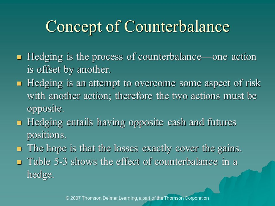 © 2007 Thomson Delmar Learning, a part of the Thomson Corporation Concept of Counterbalance Hedging is the process of counterbalance—one action is offset by another.