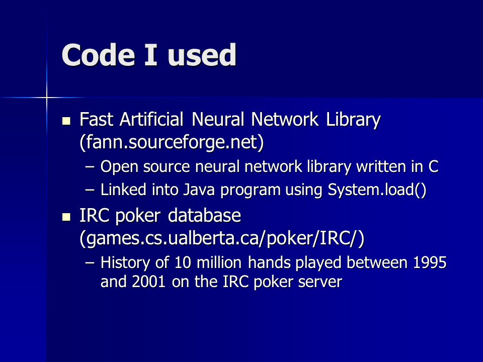 Code I used Fast Artificial Neural Network Library (fann.sourceforge.net) Fast Artificial Neural Network Library (fann.sourceforge.net) –Open source neural network library written in C –Linked into Java program using System.load() IRC poker database (games.cs.ualberta.ca/poker/IRC/) IRC poker database (games.cs.ualberta.ca/poker/IRC/) –History of 10 million hands played between 1995 and 2001 on the IRC poker server