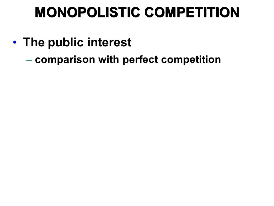 The public interest –comparison with perfect competition MONOPOLISTIC COMPETITION