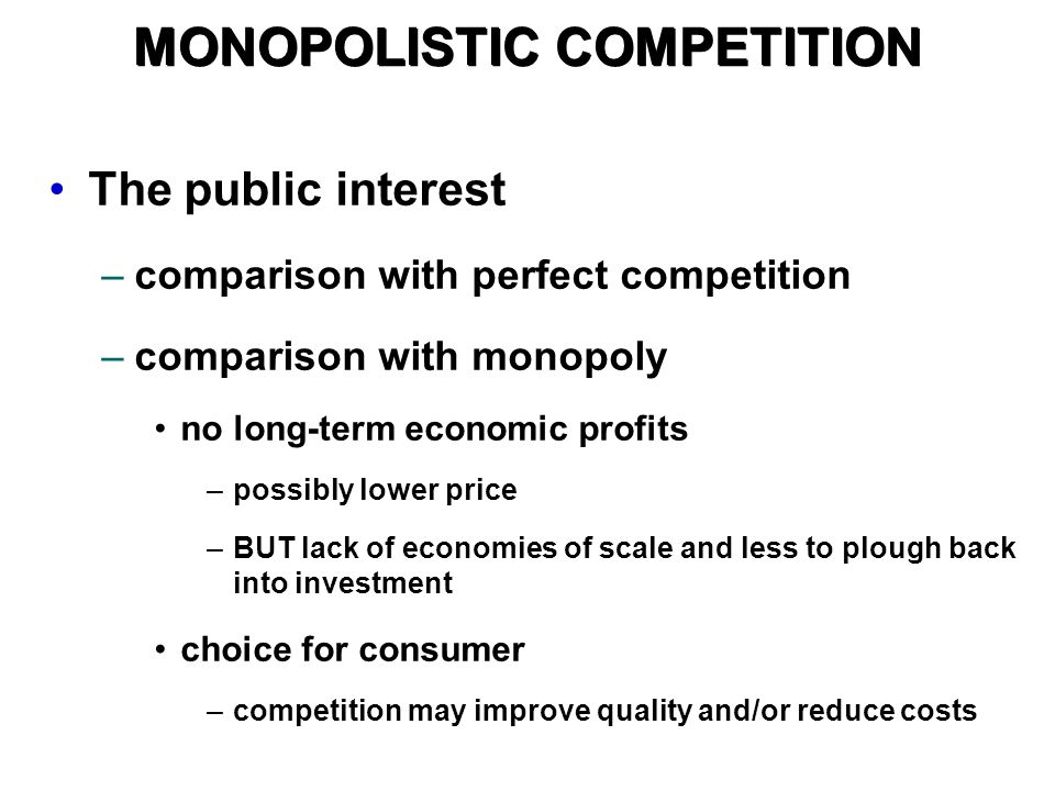 The public interest –comparison with perfect competition –comparison with monopoly no long-term economic profits –possibly lower price –BUT lack of economies of scale and less to plough back into investment choice for consumer –competition may improve quality and/or reduce costs MONOPOLISTIC COMPETITION