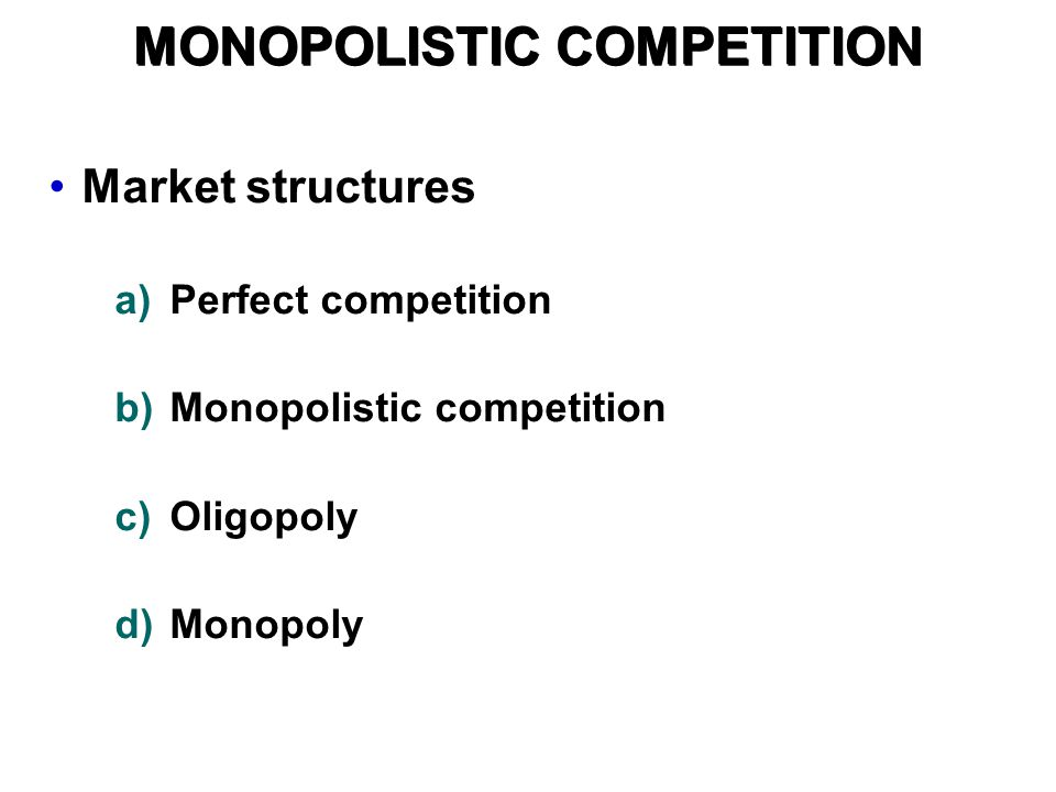 Market structures a)Perfect competition b)Monopolistic competition c)Oligopoly d)Monopoly MONOPOLISTIC COMPETITION