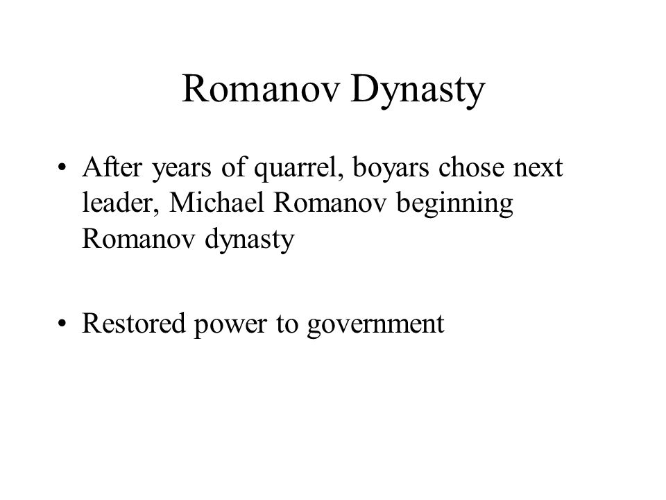 Romanov Dynasty After years of quarrel, boyars chose next leader, Michael Romanov beginning Romanov dynasty Restored power to government