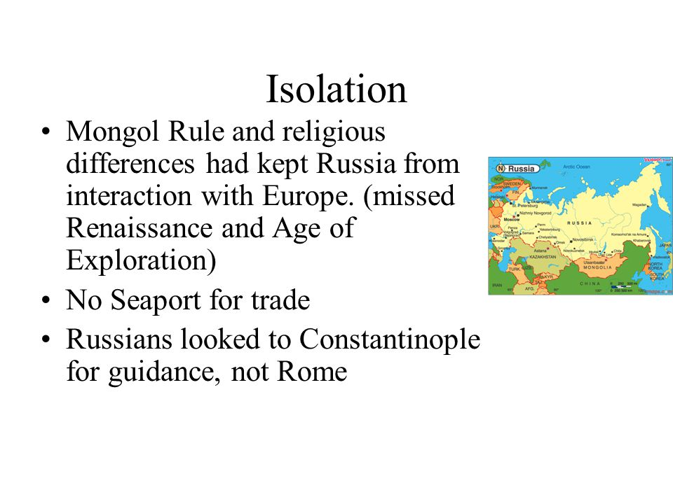 Isolation Mongol Rule and religious differences had kept Russia from interaction with Europe.