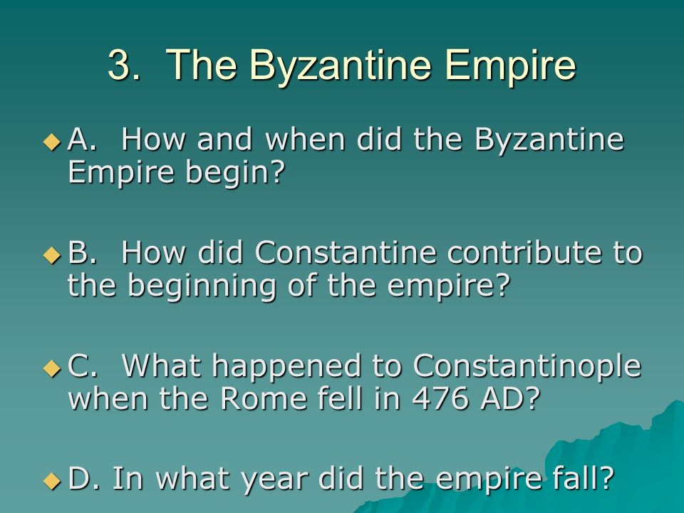 3. The Byzantine Empire  A. How and when did the Byzantine Empire begin.