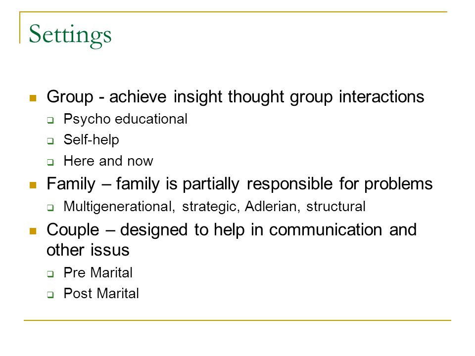 Settings Group - achieve insight thought group interactions  Psycho educational  Self-help  Here and now Family – family is partially responsible for problems  Multigenerational, strategic, Adlerian, structural Couple – designed to help in communication and other issus  Pre Marital  Post Marital