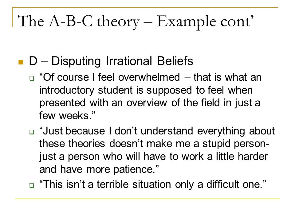 The A-B-C theory – Example cont' D – Disputing Irrational Beliefs  Of course I feel overwhelmed – that is what an introductory student is supposed to feel when presented with an overview of the field in just a few weeks.  Just because I don't understand everything about these theories doesn't make me a stupid person- just a person who will have to work a little harder and have more patience.  This isn't a terrible situation only a difficult one.