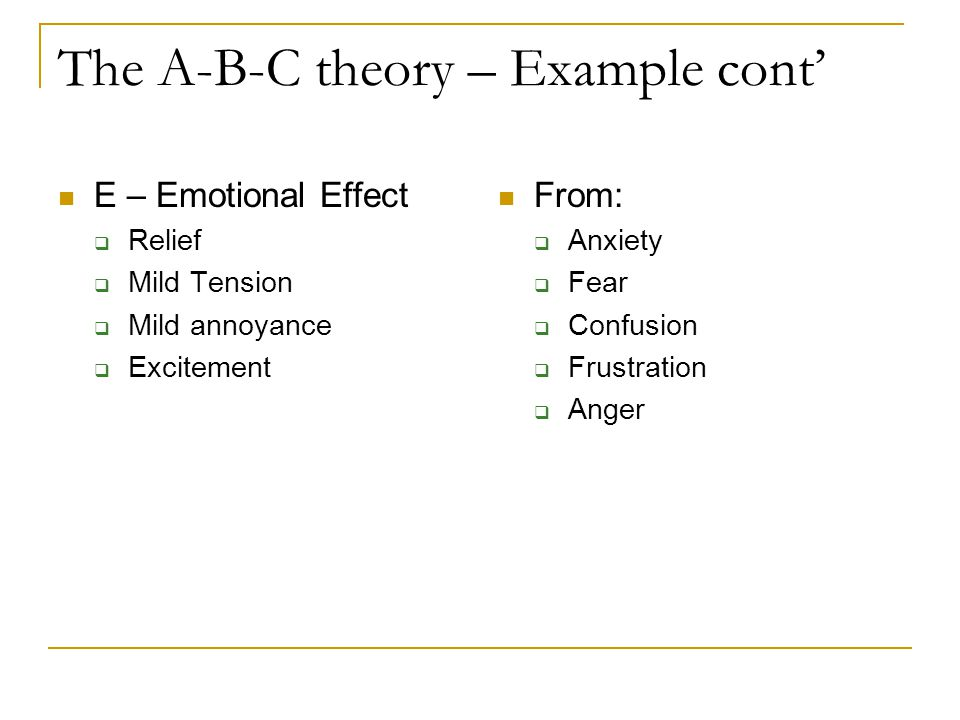 The A-B-C theory – Example cont' E – Emotional Effect  Relief  Mild Tension  Mild annoyance  Excitement From:  Anxiety  Fear  Confusion  Frustration  Anger