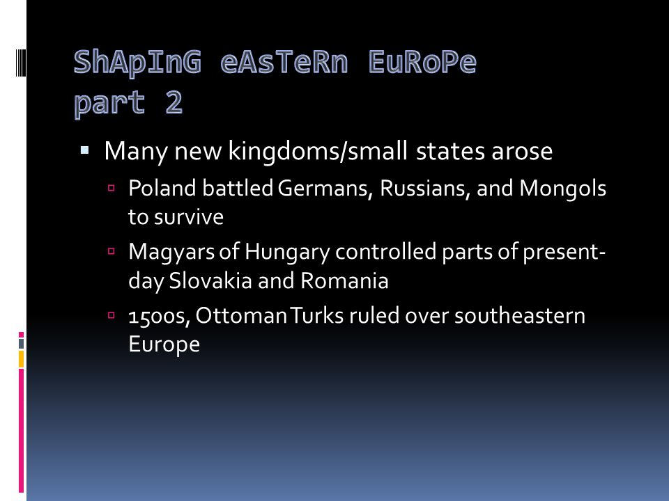  Many new kingdoms/small states arose  Poland battled Germans, Russians, and Mongols to survive  Magyars of Hungary controlled parts of present- day Slovakia and Romania  1500s, Ottoman Turks ruled over southeastern Europe