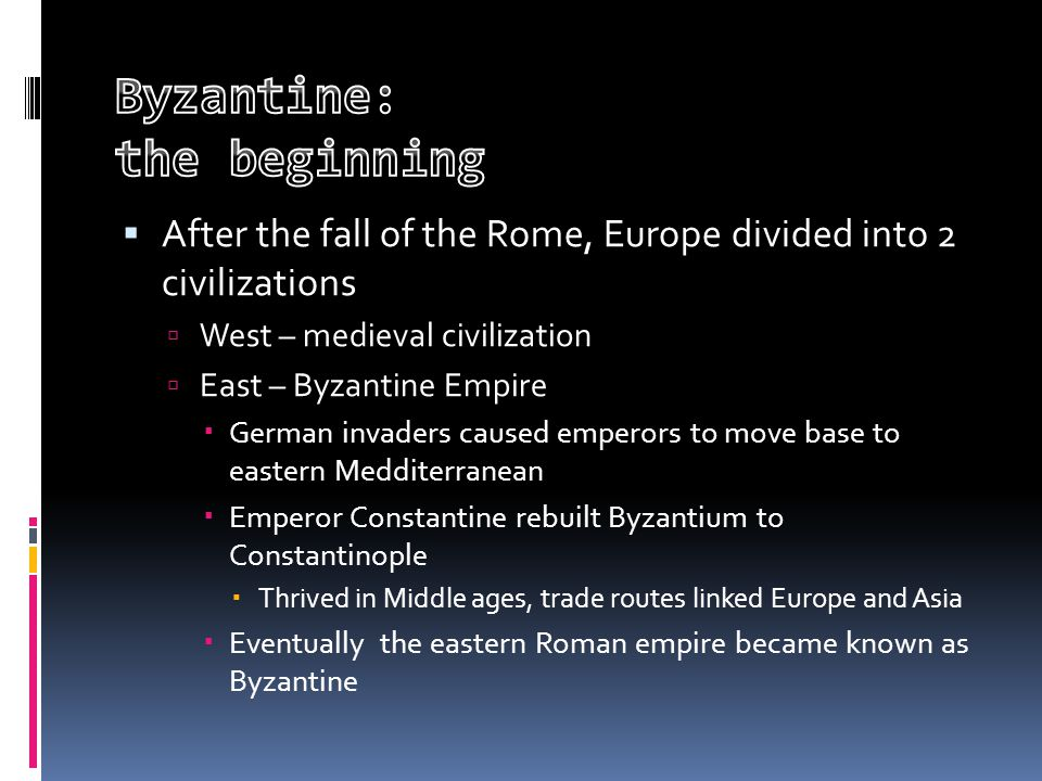  After the fall of the Rome, Europe divided into 2 civilizations  West – medieval civilization  East – Byzantine Empire  German invaders caused emperors to move base to eastern Medditerranean  Emperor Constantine rebuilt Byzantium to Constantinople  Thrived in Middle ages, trade routes linked Europe and Asia  Eventually the eastern Roman empire became known as Byzantine