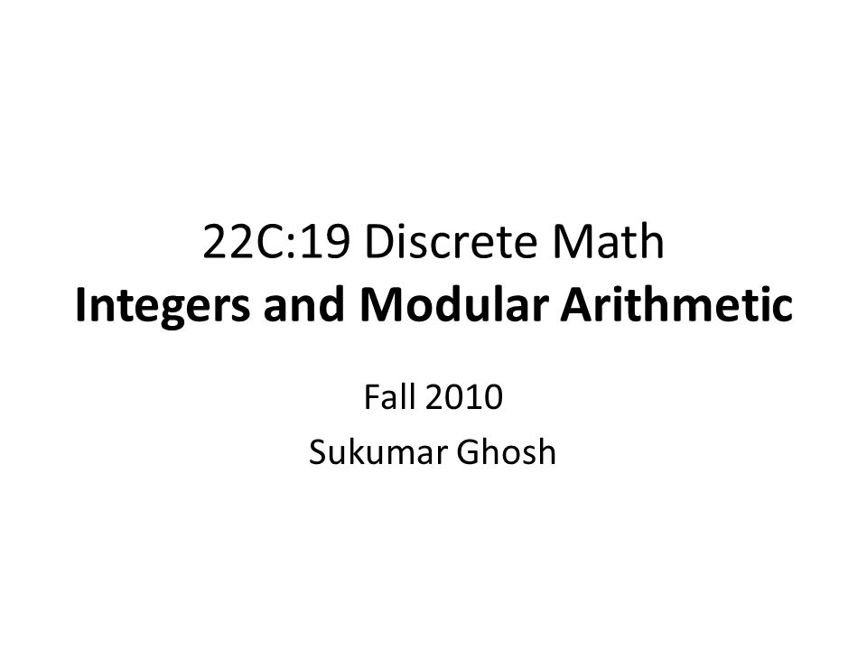 22C:19 Discrete Math Integers and Modular Arithmetic Fall 2010 Sukumar Ghosh