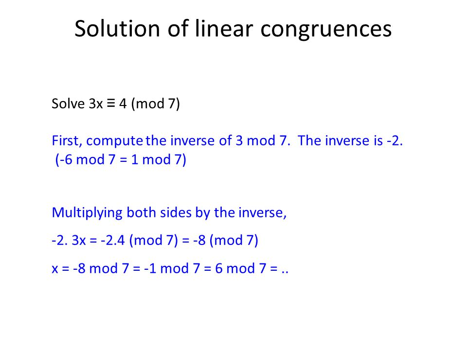 Solution of linear congruences Solve 3x ≡ 4 (mod 7) First, compute the inverse of 3 mod 7.