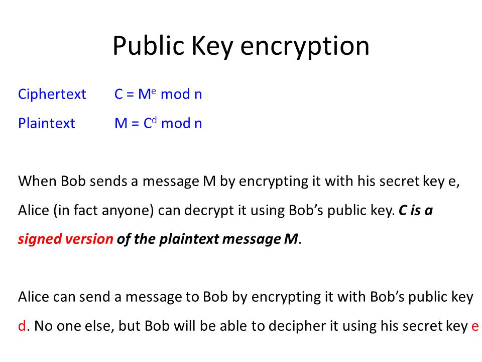 Public Key encryption Ciphertext C = M e mod n Plaintext M = C d mod n When Bob sends a message M by encrypting it with his secret key e, Alice (in fact anyone) can decrypt it using Bob's public key.