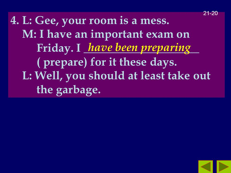 4. L: Gee, your room is a mess. M: I have an important exam on Friday.