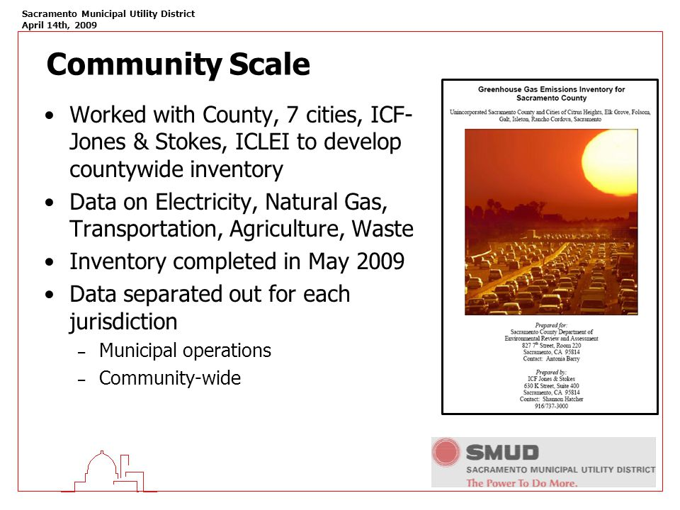 Sacramento Municipal Utility District April 14th, 2009 Community Scale Worked with County, 7 cities, ICF- Jones & Stokes, ICLEI to develop countywide inventory Data on Electricity, Natural Gas, Transportation, Agriculture, Waste Inventory completed in May 2009 Data separated out for each jurisdiction – Municipal operations – Community-wide
