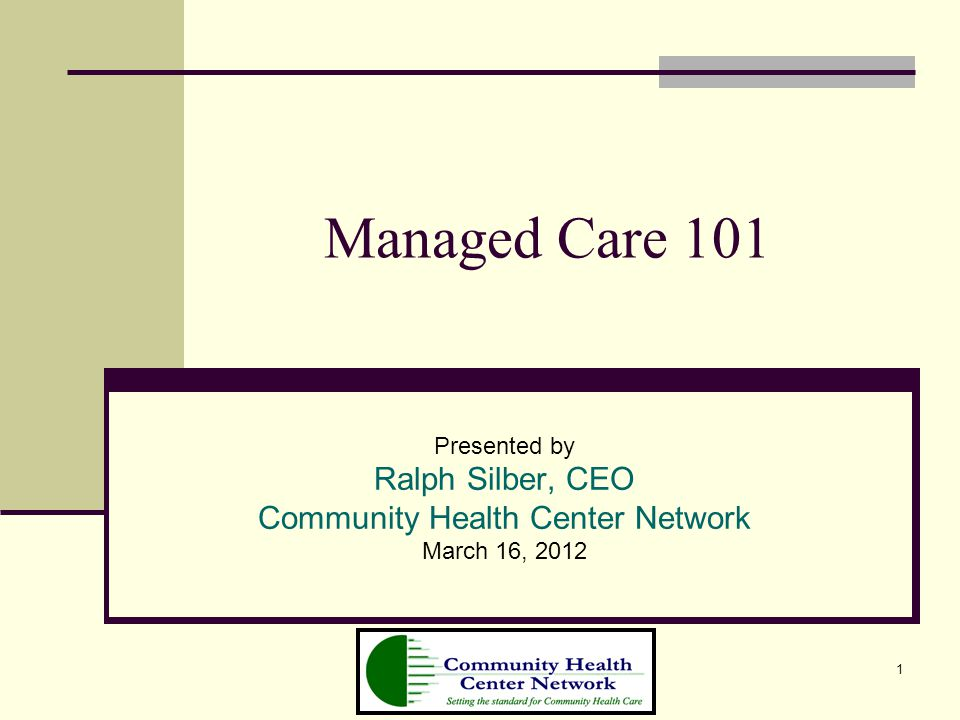 1 Managed Care 101 Presented by Ralph Silber, CEO Community Health Center Network March 16, 2012